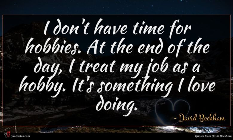 I don't have time for hobbies. At the end of the day, I treat my job as a hobby. It's something I love doing.