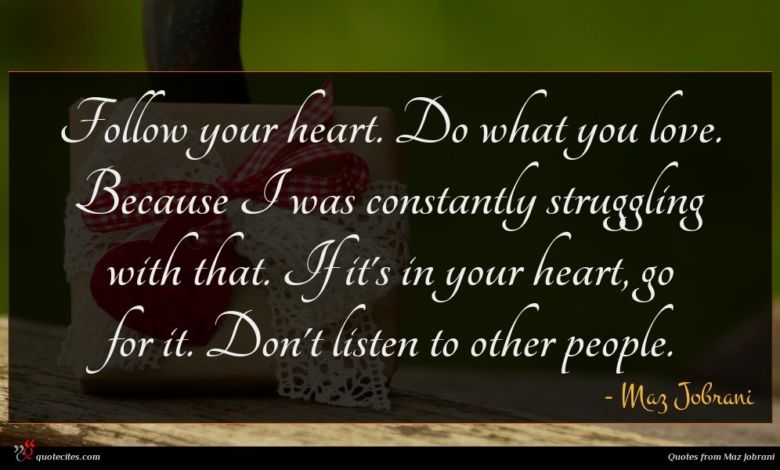 Follow your heart. Do what you love. Because I was constantly struggling with that. If it's in your heart, go for it. Don't listen to other people.