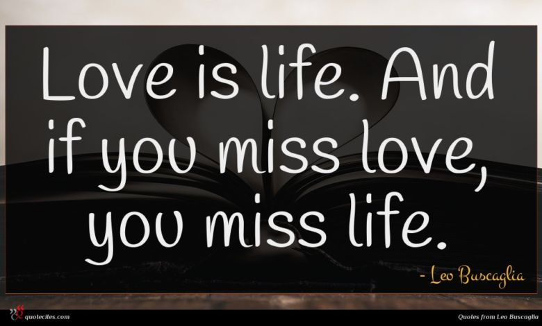 Love is life. And if you miss love, you miss life.