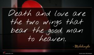 Michelangelo quote : Death and love are ...