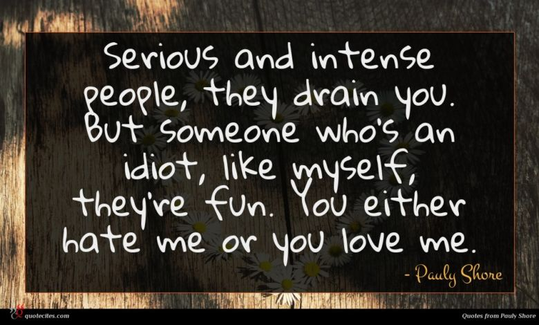 Serious and intense people, they drain you. But someone who's an idiot, like myself, they're fun. You either hate me or you love me.