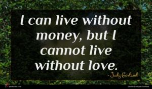 Judy Garland quote : I can live without ...