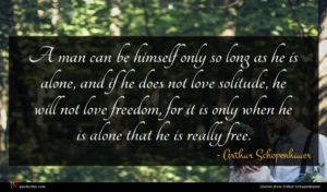 Arthur Schopenhauer quote : A man can be ...