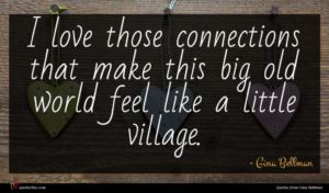 Gina Bellman quote : I love those connections ...