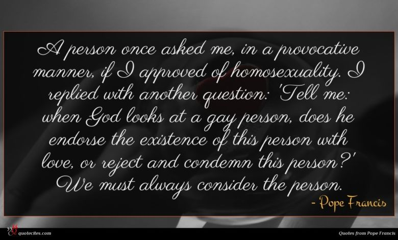 A person once asked me, in a provocative manner, if I approved of homosexuality. I replied with another question: 'Tell me: when God looks at a gay person, does he endorse the existence of this person with love, or reject and condemn this person?' We must always consider the person.
