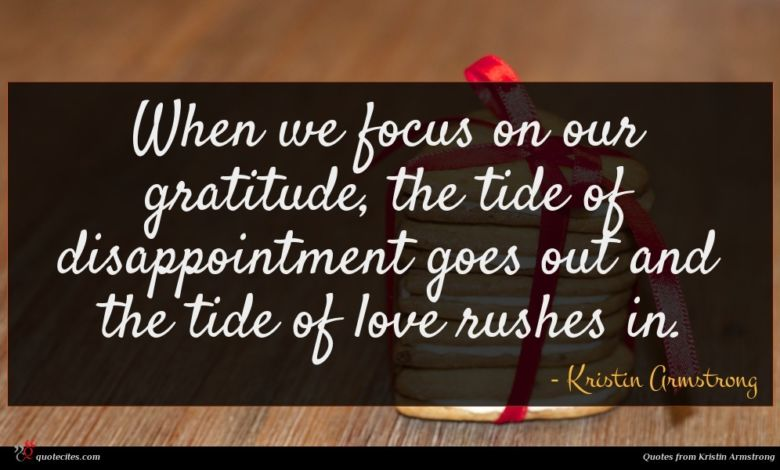 When we focus on our gratitude, the tide of disappointment goes out and the tide of love rushes in.