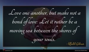 Khalil Gibran quote : Love one another but ...