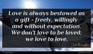 Leo Buscaglia quote : Love is always bestowed ...