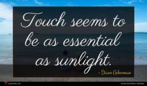 Diane Ackerman quote : Touch seems to be ...