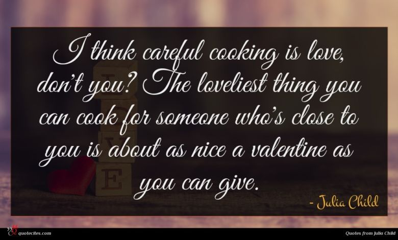 I think careful cooking is love, don't you? The loveliest thing you can cook for someone who's close to you is about as nice a valentine as you can give.