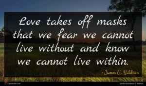 James A. Baldwin quote : Love takes off masks ...