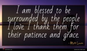 Matt Lauer quote : I am blessed to ...