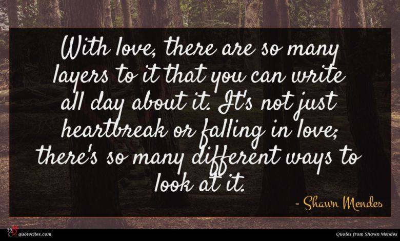 With love, there are so many layers to it that you can write all day about it. It's not just heartbreak or falling in love; there's so many different ways to look at it.