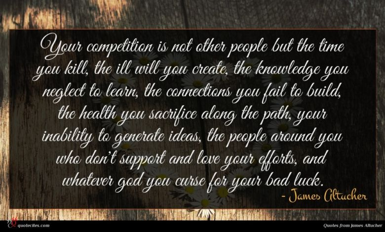 Your competition is not other people but the time you kill, the ill will you create, the knowledge you neglect to learn, the connections you fail to build, the health you sacrifice along the path, your inability to generate ideas, the people around you who don't support and love your efforts, and whatever god you curse for your bad luck.