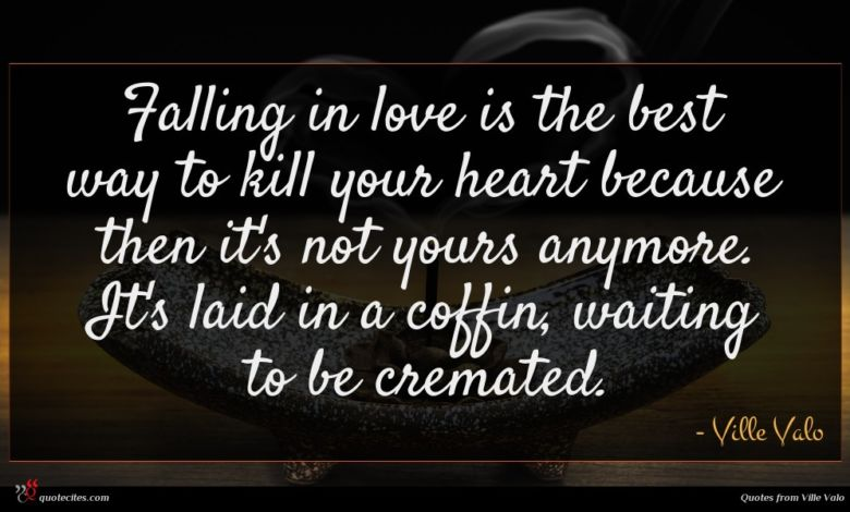 Falling in love is the best way to kill your heart because then it's not yours anymore. It's laid in a coffin, waiting to be cremated.