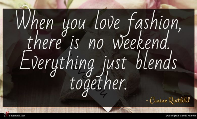 When you love fashion, there is no weekend. Everything just blends together.
