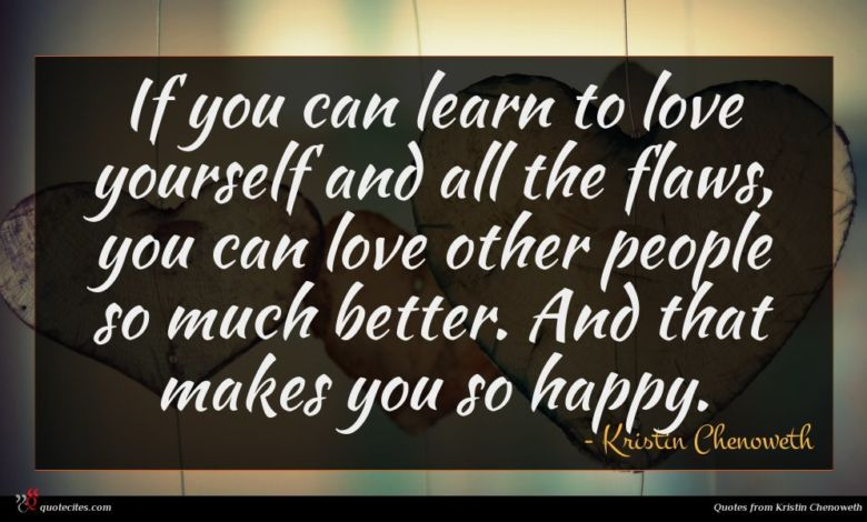 If you can learn to love yourself and all the flaws, you can love other people so much better. And that makes you so happy.