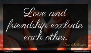 Jean de la Bruyere quote : Love and friendship exclude ...