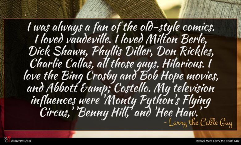 I was always a fan of the old-style comics. I loved vaudeville. I loved Milton Berle, Dick Shawn, Phyllis Diller, Don Rickles, Charlie Callas, all those guys. Hilarious. I love the Bing Crosby and Bob Hope movies, and Abbott & Costello. My television influences were 'Monty Python's Flying Circus,' 'Benny Hill,' and 'Hee Haw.'