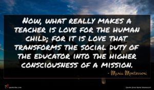 Maria Montessori quote : Now what really makes ...