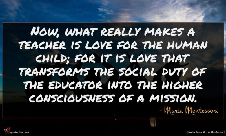 Now, what really makes a teacher is love for the human child; for it is love that transforms the social duty of the educator into the higher consciousness of a mission.