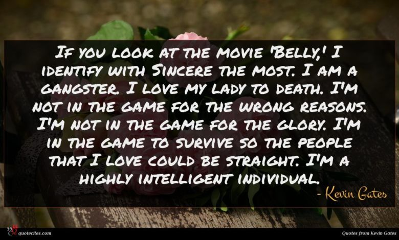 If you look at the movie 'Belly,' I identify with Sincere the most. I am a gangster. I love my lady to death. I'm not in the game for the wrong reasons. I'm not in the game for the glory. I'm in the game to survive so the people that I love could be straight. I'm a highly intelligent individual.