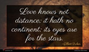 Gilbert Parker quote : Love knows not distance ...