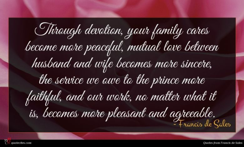 Through devotion, your family cares become more peaceful, mutual love between husband and wife becomes more sincere, the service we owe to the prince more faithful, and our work, no matter what it is, becomes more pleasant and agreeable.