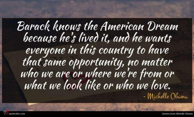 Barack knows the American Dream because he's lived it, and he wants everyone in this country to have that same opportunity, no matter who we are or where we're from or what we look like or who we love.