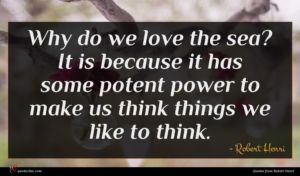 Robert Henri quote : Why do we love ...