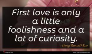 George Bernard Shaw quote : First love is only ...