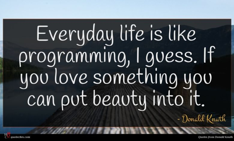 Everyday life is like programming, I guess. If you love something you can put beauty into it.