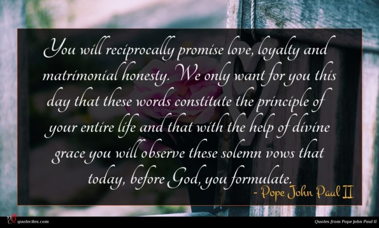 You will reciprocally promise love, loyalty and matrimonial honesty. We only want for you this day that these words constitute the principle of your entire life and that with the help of divine grace you will observe these solemn vows that today, before God, you formulate.