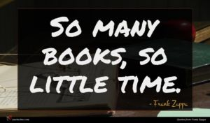 Frank Zappa quote : So many books so ...