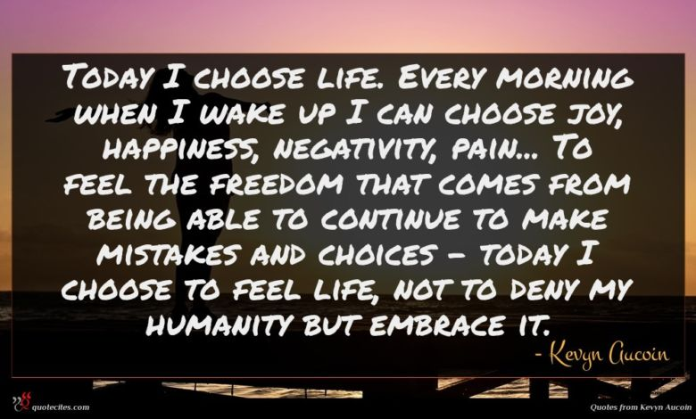 Today I choose life. Every morning when I wake up I can choose joy, happiness, negativity, pain... To feel the freedom that comes from being able to continue to make mistakes and choices - today I choose to feel life, not to deny my humanity but embrace it.