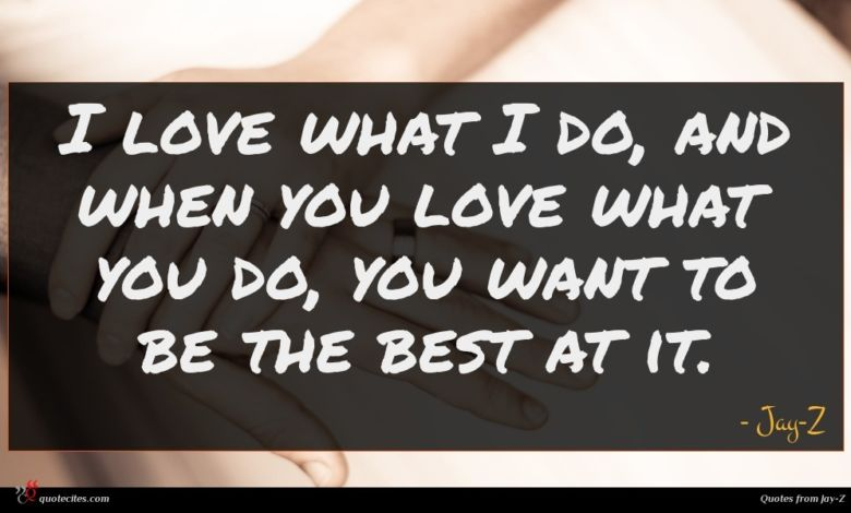 I love what I do, and when you love what you do, you want to be the best at it.