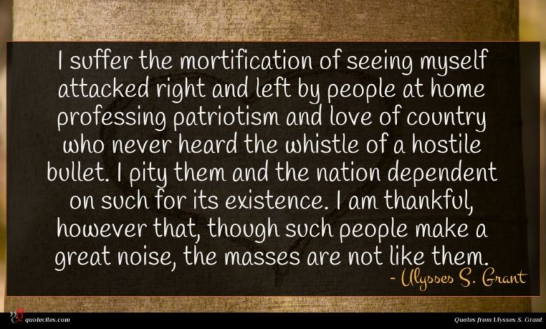 I suffer the mortification of seeing myself attacked right and left by people at home professing patriotism and love of country who never heard the whistle of a hostile bullet. I pity them and the nation dependent on such for its existence. I am thankful, however that, though such people make a great noise, the masses are not like them.