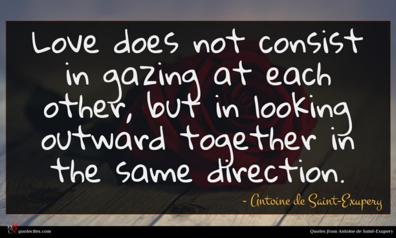Love does not consist in gazing at each other, but in looking outward together in the same direction.