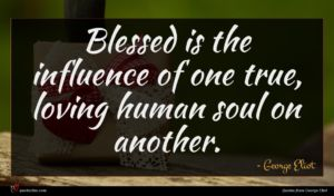 George Eliot quote : Blessed is the influence ...