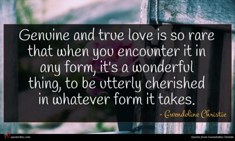 Genuine and true love is so rare that when you encounter it in any form, it's a wonderful thing, to be utterly cherished in whatever form it takes.