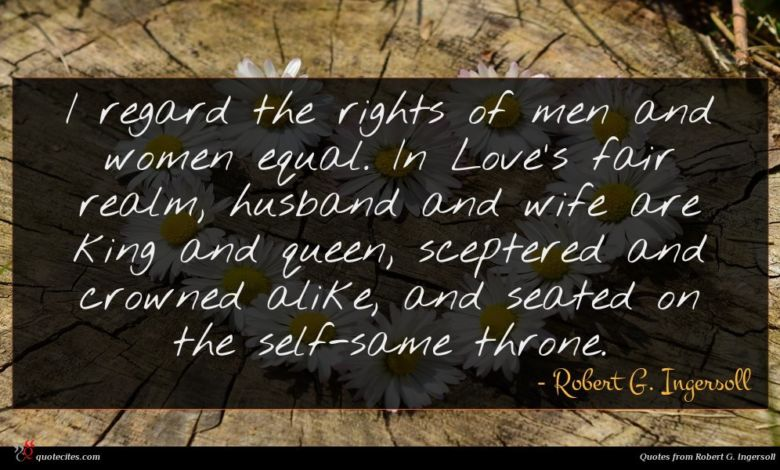 I regard the rights of men and women equal. In Love's fair realm, husband and wife are king and queen, sceptered and crowned alike, and seated on the self-same throne.