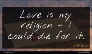 John Keats quote : Love is my religion ...