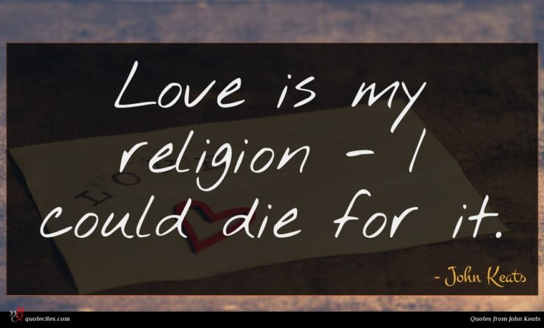 Love is my religion - I could die for it.