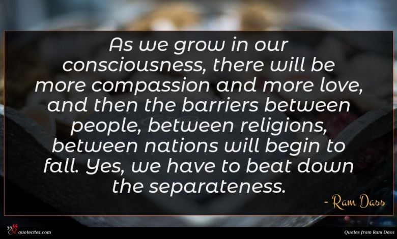 As we grow in our consciousness, there will be more compassion and more love, and then the barriers between people, between religions, between nations will begin to fall. Yes, we have to beat down the separateness.