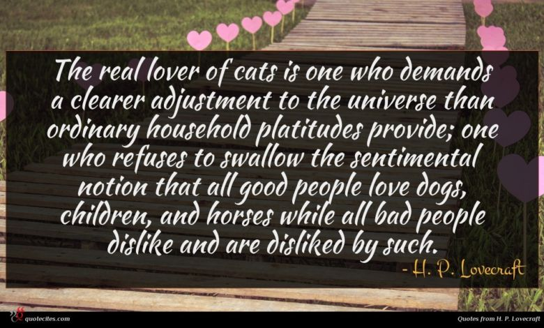 The real lover of cats is one who demands a clearer adjustment to the universe than ordinary household platitudes provide; one who refuses to swallow the sentimental notion that all good people love dogs, children, and horses while all bad people dislike and are disliked by such.