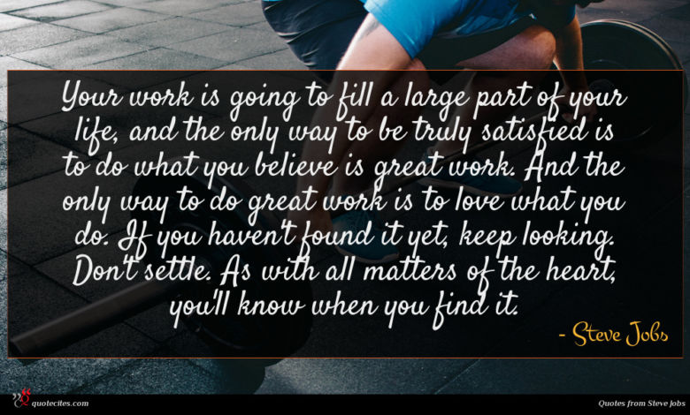 Your work is going to fill a large part of your life, and the only way to be truly satisfied is to do what you believe is great work. And the only way to do great work is to love what you do. If you haven't found it yet, keep looking. Don't settle. As with all matters of the heart, you'll know when you find it.