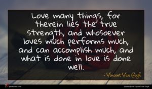 Vincent Van Gogh quote : Love many things for ...