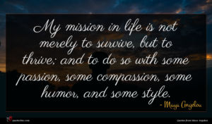 Maya Angelou quote : My mission in life ...