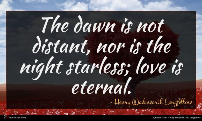 The dawn is not distant, nor is the night starless; love is eternal.