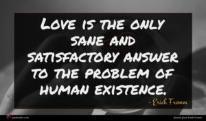 Erich Fromm quote : Love is the only ...